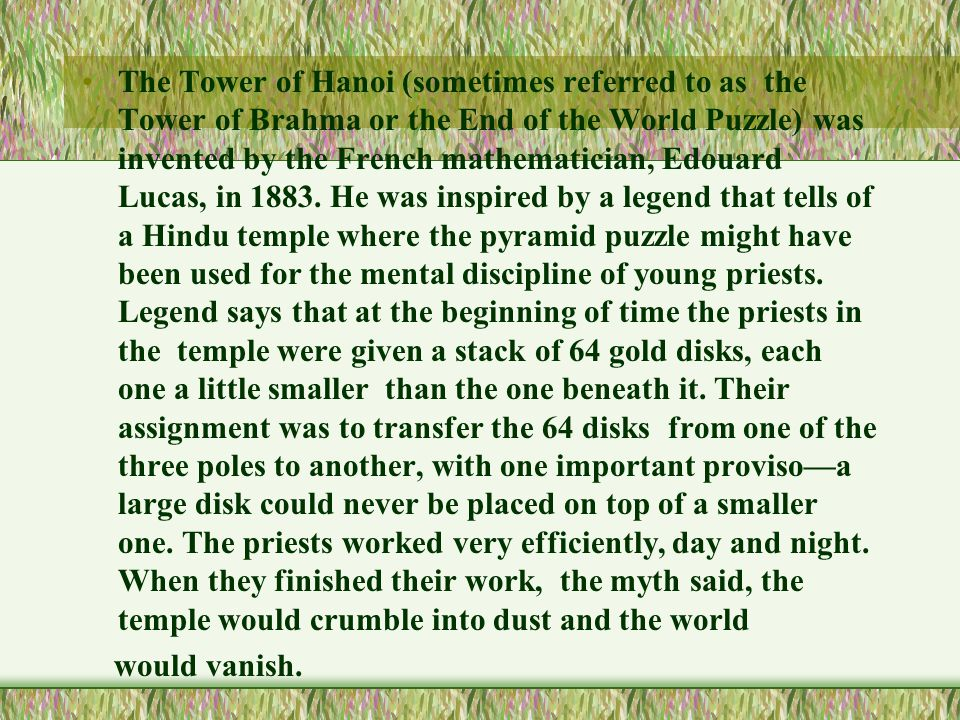 The Tower of Hanoi (sometimes referred to as the Tower of Brahma or the End of the World Puzzle) was invented by the French mathematician, Edouard Lucas, in 1883.