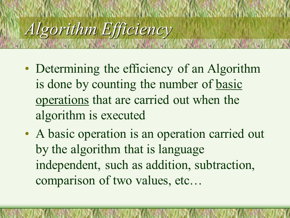 Algorithm Efficiency Determining the efficiency of an Algorithm is done by counting the number of basic operations that are carried out when the algorithm is executed A basic operation is an operation carried out by the algorithm that is language independent, such as addition, subtraction, comparison of two values, etc…
