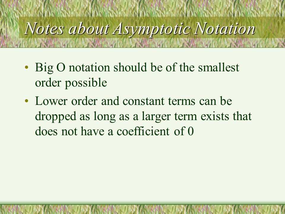 Notes about Asymptotic Notation Big O notation should be of the smallest order possible Lower order and constant terms can be dropped as long as a larger term exists that does not have a coefficient of 0
