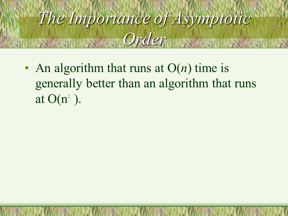 The Importance of Asymptotic Order An algorithm that runs at O(n) time is generally better than an algorithm that runs at O(n ).