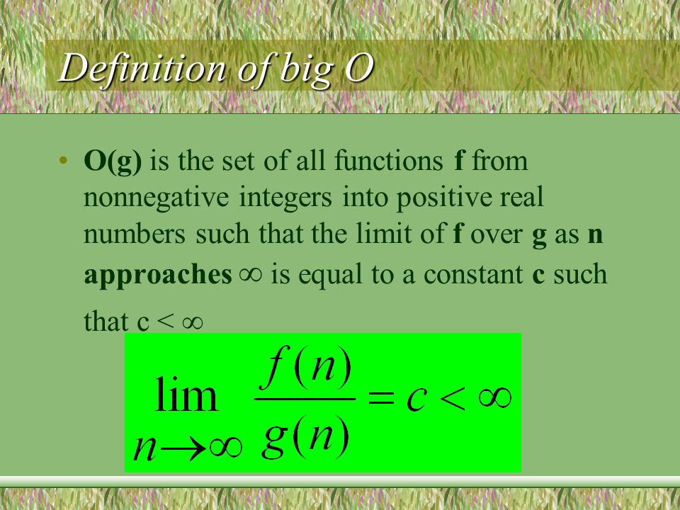 Definition of big O O(g) is the set of all functions f from nonnegative integers into positive real numbers such that the limit of f over g as n approaches  is equal to a constant c such that c < 