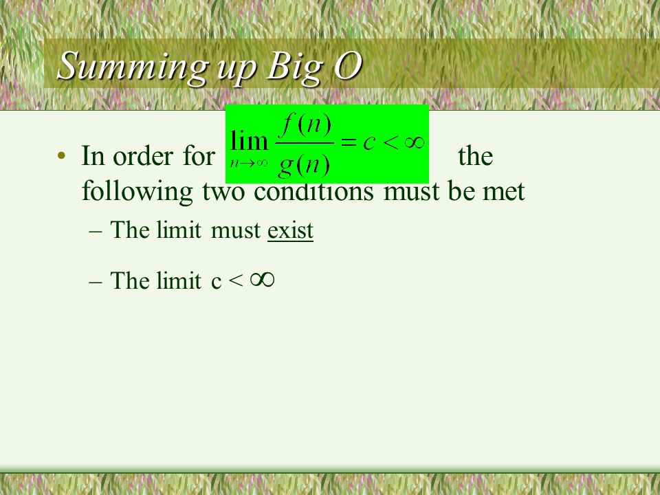 Summing up Big O In order for the following two conditions must be met –The limit must exist –The limit c < 