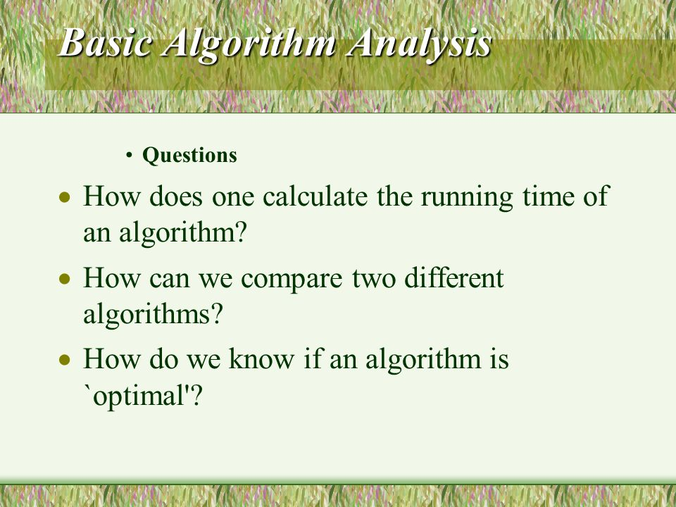 Basic Algorithm Analysis Questions  How does one calculate the running time of an algorithm.