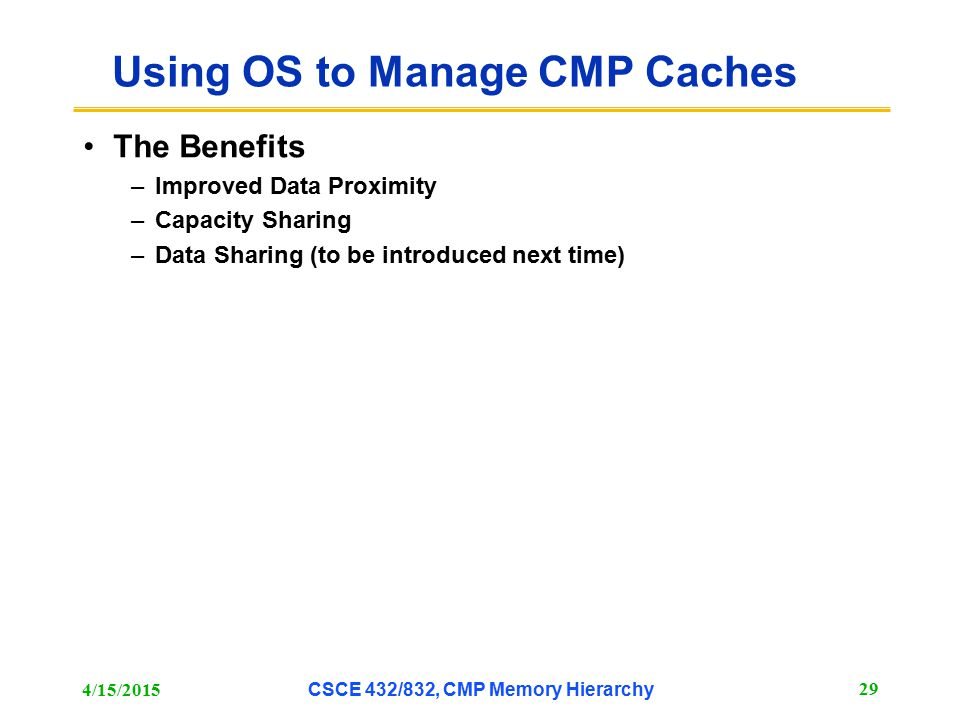 Using OS to Manage CMP Caches The Benefits –Improved Data Proximity –Capacity Sharing –Data Sharing (to be introduced next time) 4/15/2015 CSCE 432/83