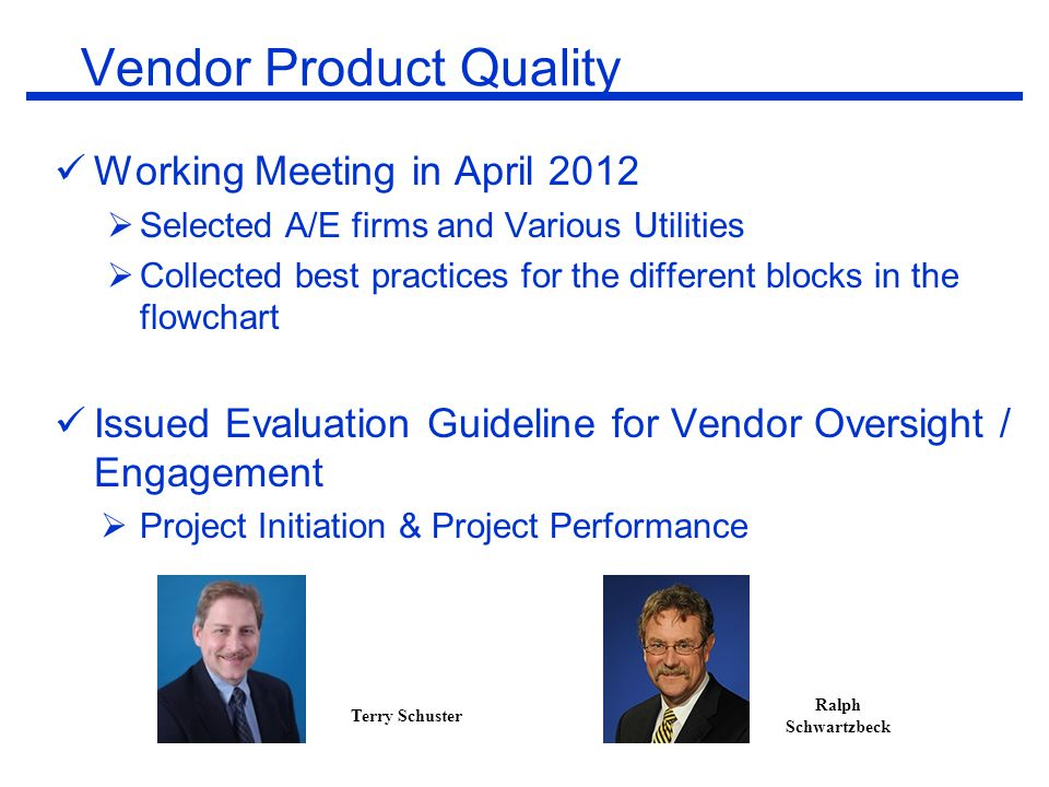 Working Meeting in April 2012  Selected A/E firms and Various Utilities  Collected best practices for the different blocks in the flowchart Issued Evaluation Guideline for Vendor Oversight / Engagement  Project Initiation & Project Performance Terry Schuster Ralph Schwartzbeck