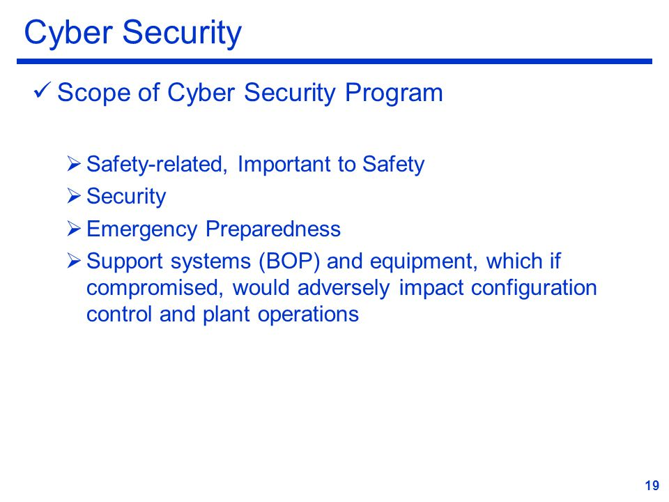 Cyber Security Scope of Cyber Security Program  Safety-related, Important to Safety  Security  Emergency Preparedness  Support systems (BOP) and equipment, which if compromised, would adversely impact configuration control and plant operations 19