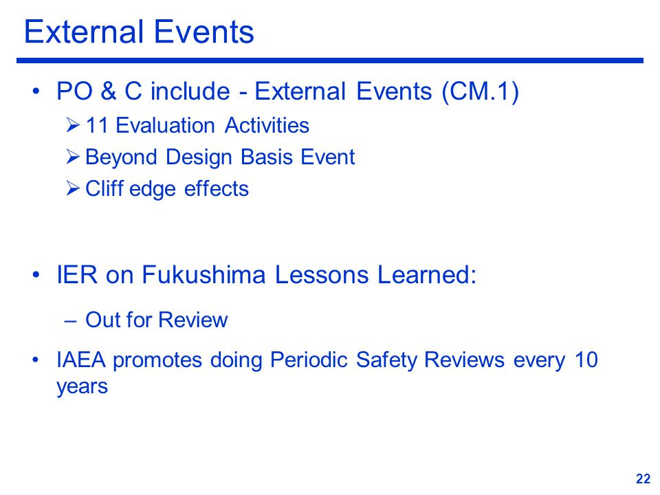 External Events PO & C include - External Events (CM.1)  11 Evaluation Activities  Beyond Design Basis Event  Cliff edge effects IER on Fukushima Lessons Learned: –Out for Review IAEA promotes doing Periodic Safety Reviews every 10 years 22