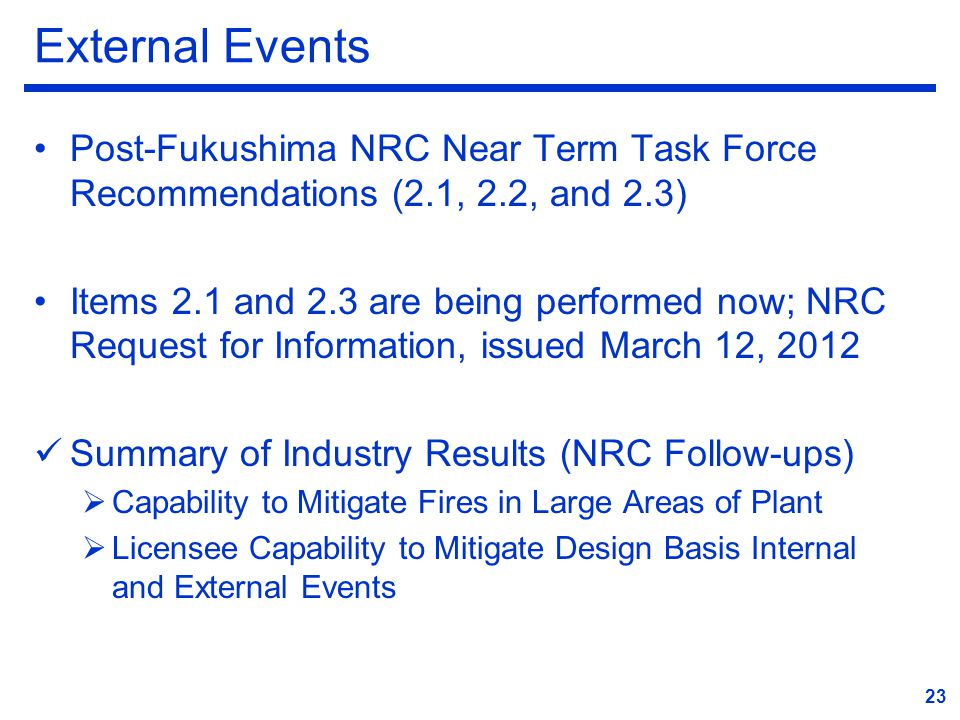 External Events Post-Fukushima NRC Near Term Task Force Recommendations (2.1, 2.2, and 2.3) Items 2.1 and 2.3 are being performed now; NRC Request for Information, issued March 12, 2012 Summary of Industry Results (NRC Follow-ups)  Capability to Mitigate Fires in Large Areas of Plant  Licensee Capability to Mitigate Design Basis Internal and External Events 23