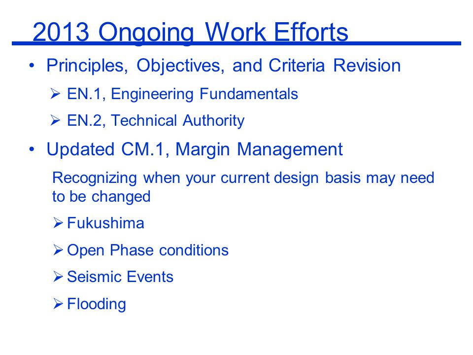 2013 Ongoing Work Efforts Principles, Objectives, and Criteria Revision  EN.1, Engineering Fundamentals  EN.2, Technical Authority Updated CM.1, Margin Management Recognizing when your current design basis may need to be changed  Fukushima  Open Phase conditions  Seismic Events  Flooding