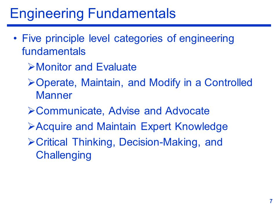 Engineering Fundamentals Five principle level categories of engineering fundamentals  Monitor and Evaluate  Operate, Maintain, and Modify in a Controlled Manner  Communicate, Advise and Advocate  Acquire and Maintain Expert Knowledge  Critical Thinking, Decision-Making, and Challenging 7