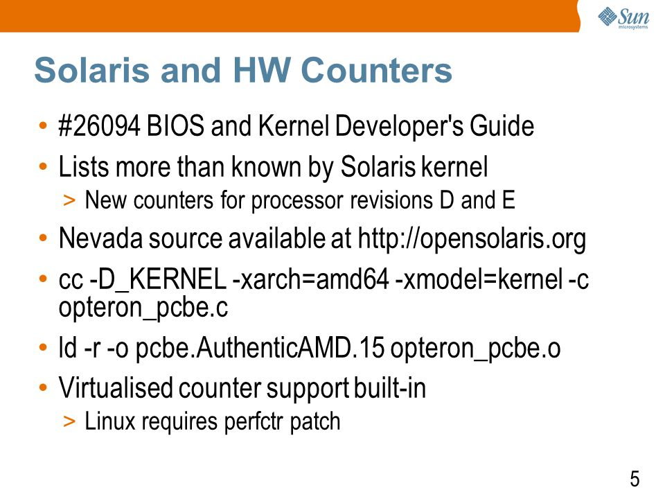 5 Solaris and HW Counters #26094 BIOS and Kernel Developer s Guide Lists more than known by Solaris kernel > New counters for processor revisions D and E Nevada source available at http://opensolaris.org cc -D_KERNEL -xarch=amd64 -xmodel=kernel -c opteron_pcbe.c ld -r -o pcbe.AuthenticAMD.15 opteron_pcbe.o Virtualised counter support built-in > Linux requires perfctr patch