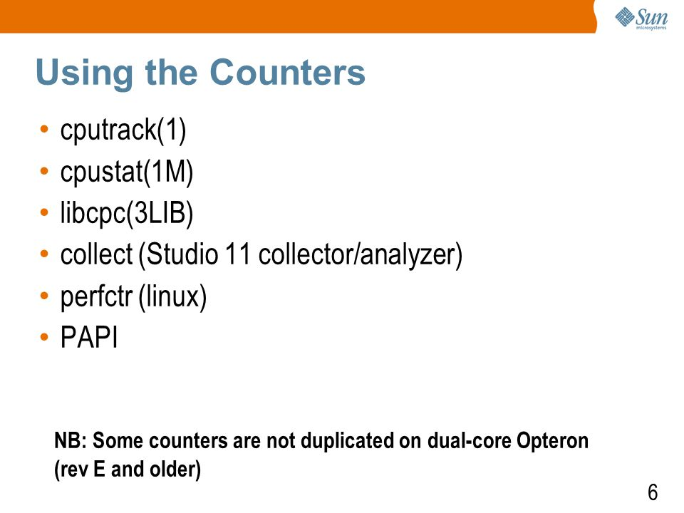 6 Using the Counters cputrack(1) cpustat(1M) libcpc(3LIB) collect (Studio 11 collector/analyzer) perfctr (linux) PAPI NB: Some counters are not duplicated on dual-core Opteron (rev E and older)
