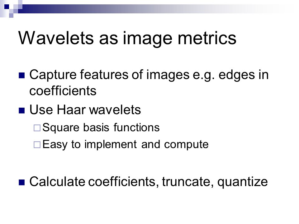 Wavelets as image metrics Capture features of images e.g.