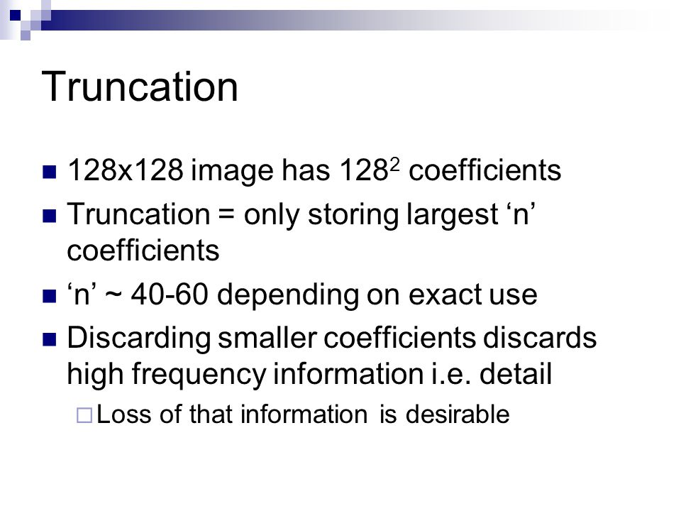 Truncation 128x128 image has 128 2 coefficients Truncation = only storing largest 'n' coefficients 'n' ~ 40-60 depending on exact use Discarding smaller coefficients discards high frequency information i.e.