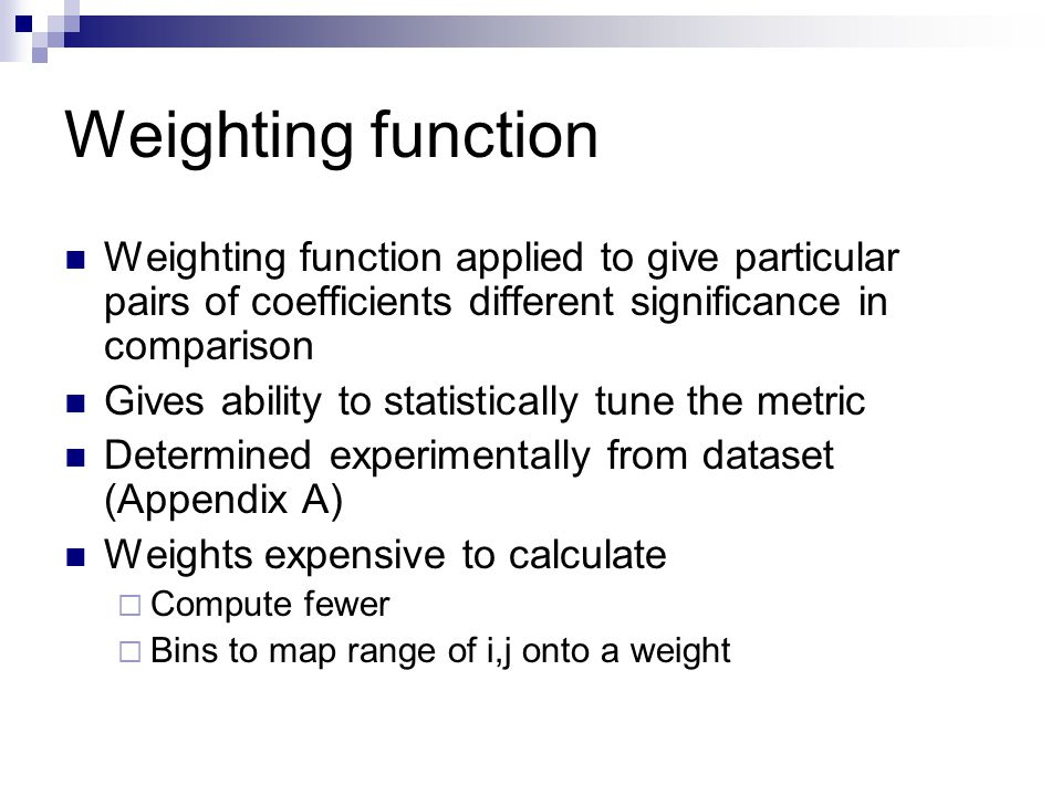 Weighting function Weighting function applied to give particular pairs of coefficients different significance in comparison Gives ability to statistically tune the metric Determined experimentally from dataset (Appendix A) Weights expensive to calculate  Compute fewer  Bins to map range of i,j onto a weight