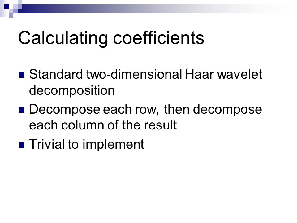 Calculating coefficients Standard two-dimensional Haar wavelet decomposition Decompose each row, then decompose each column of the result Trivial to implement