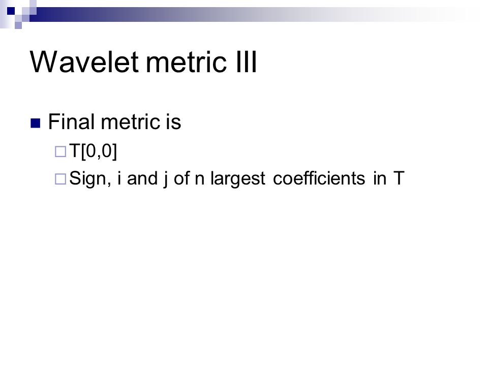 Wavelet metric III Final metric is  T[0,0]  Sign, i and j of n largest coefficients in T