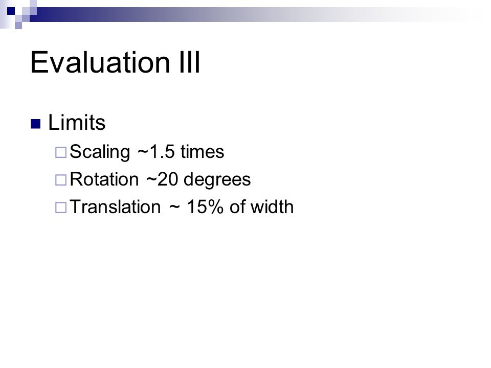 Evaluation III Limits  Scaling ~1.5 times  Rotation ~20 degrees  Translation ~ 15% of width
