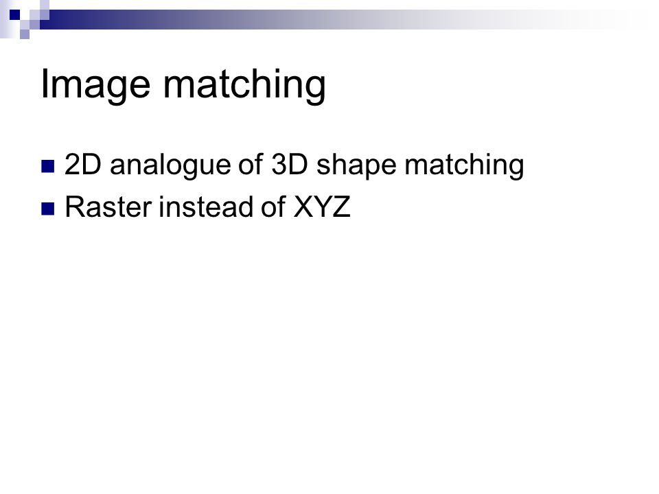 Image matching 2D analogue of 3D shape matching Raster instead of XYZ