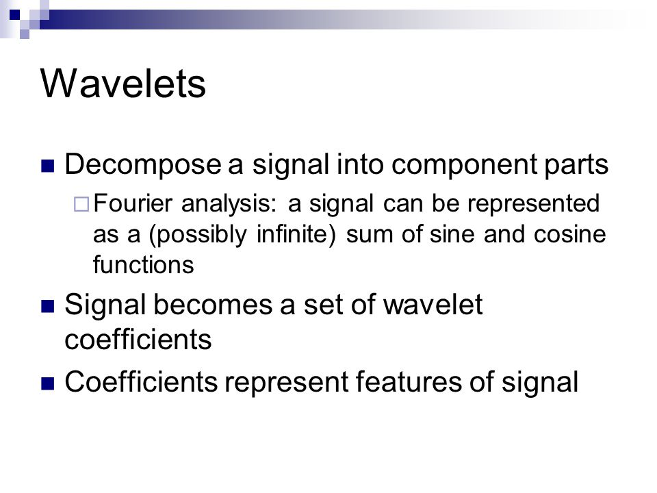 Wavelets Decompose a signal into component parts  Fourier analysis: a signal can be represented as a (possibly infinite) sum of sine and cosine functions Signal becomes a set of wavelet coefficients Coefficients represent features of signal