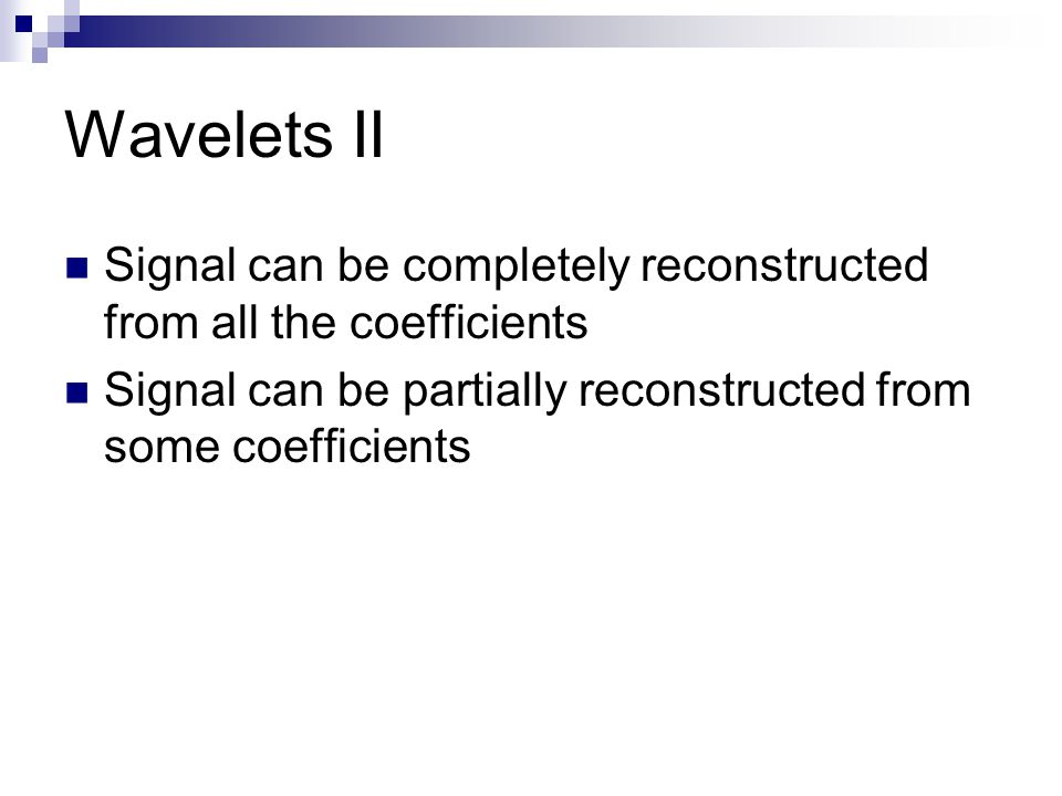 Wavelets II Signal can be completely reconstructed from all the coefficients Signal can be partially reconstructed from some coefficients