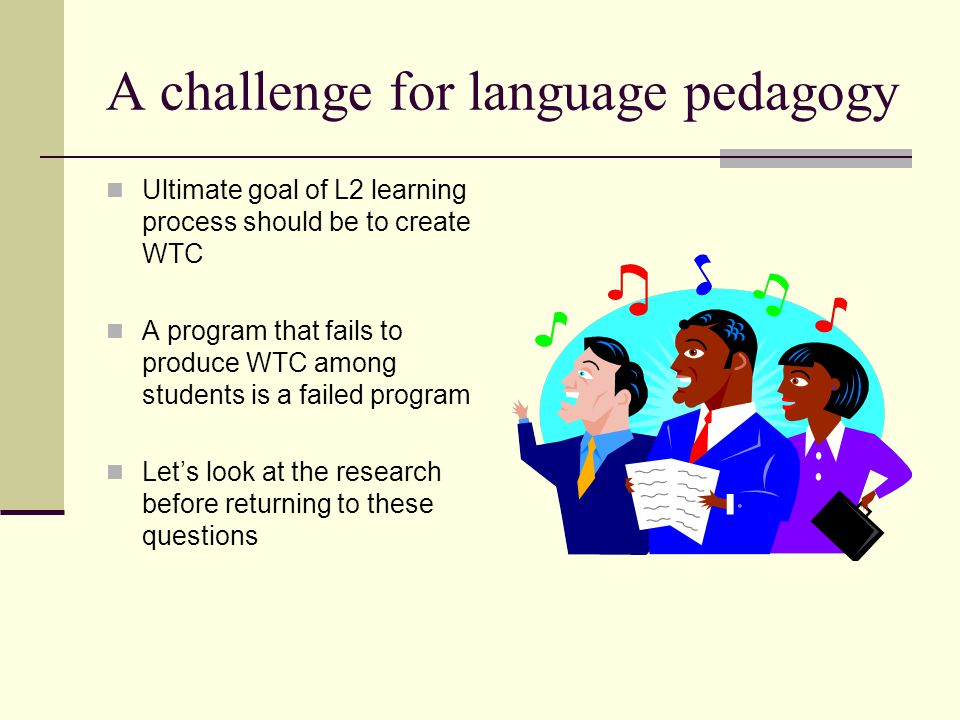 A challenge for language pedagogy Ultimate goal of L2 learning process should be to create WTC A program that fails to produce WTC among students is a failed program Let's look at the research before returning to these questions