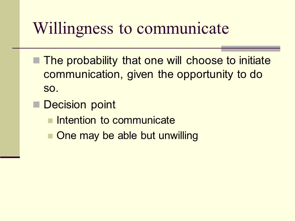 Willingness to communicate The probability that one will choose to initiate communication, given the opportunity to do so.