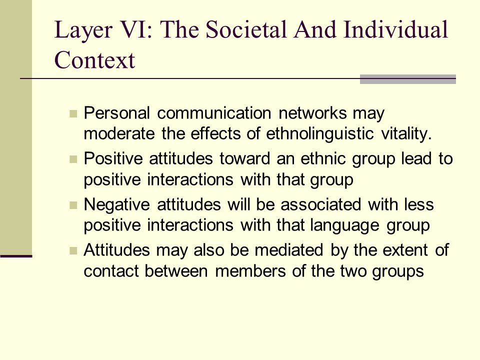 Layer V Social and Individual Context Affective-Cognitive Context Motivational Propensities Behavioural Intention Communication Behaviour Situated Antecedents Layer I Layer II Layer III Layer IV Layer VI Layer V Social Situation Intergroup Attitudes Intergroup Climate Personality Communicative Competence L2 Self-Confidence Interpersonal Motivation State Communicative Self-Confidence Desire to communicate with a specific person L2 Use Willingness to Communicate Intergroup Motivation 1 2 3 4 5 67 8 910 1112