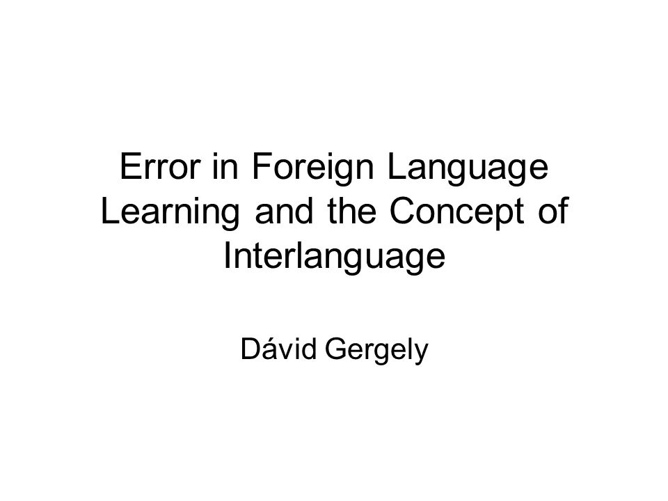 Error in Foreign Language Learning and the Concept of Interlanguage Dávid Gergely