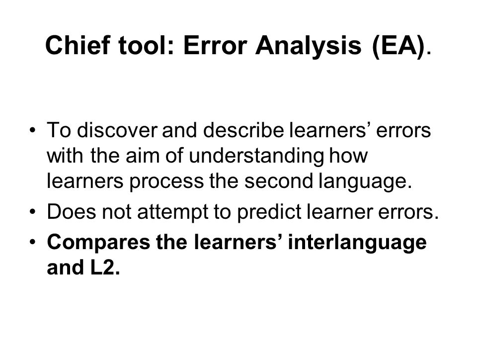 Chief tool: Error Analysis (EA). To discover and describe learners' errors with the aim of understanding how learners process the second language. Doe