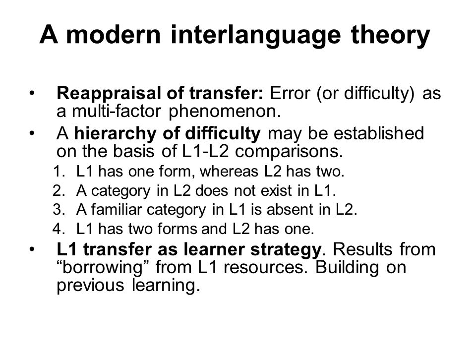 A modern interlanguage theory Reappraisal of transfer: Error (or difficulty) as a multi-factor phenomenon. A hierarchy of difficulty may be establishe