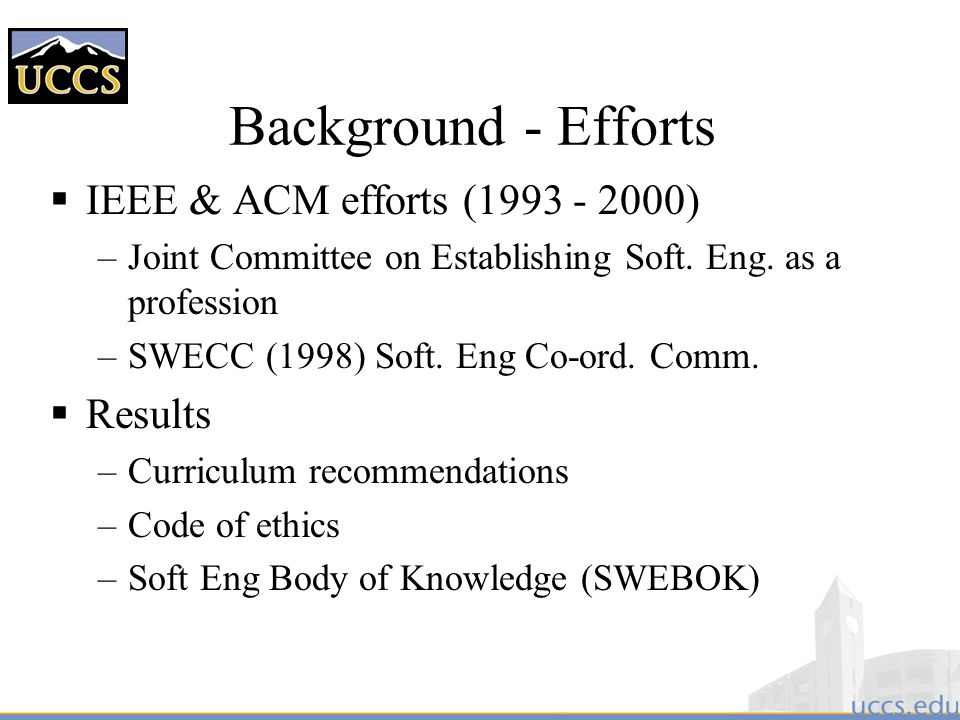 Background - Recent  ACM withdrew support/cooperation from SWEEC in 2000 –Drops support for licensing software engineers  IEEE CS Continues – Certified Software Engineering Professional Beta Test Exam offered (April - June) 2001 –Becomes current CSDP program