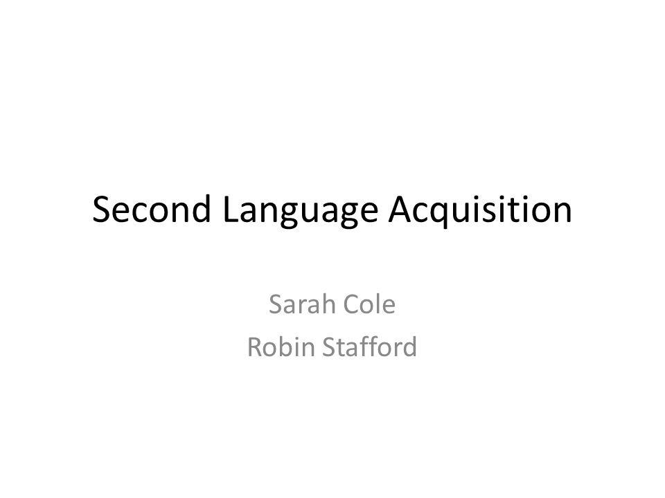 Second Language Acquisition Sarah Cole Robin Stafford