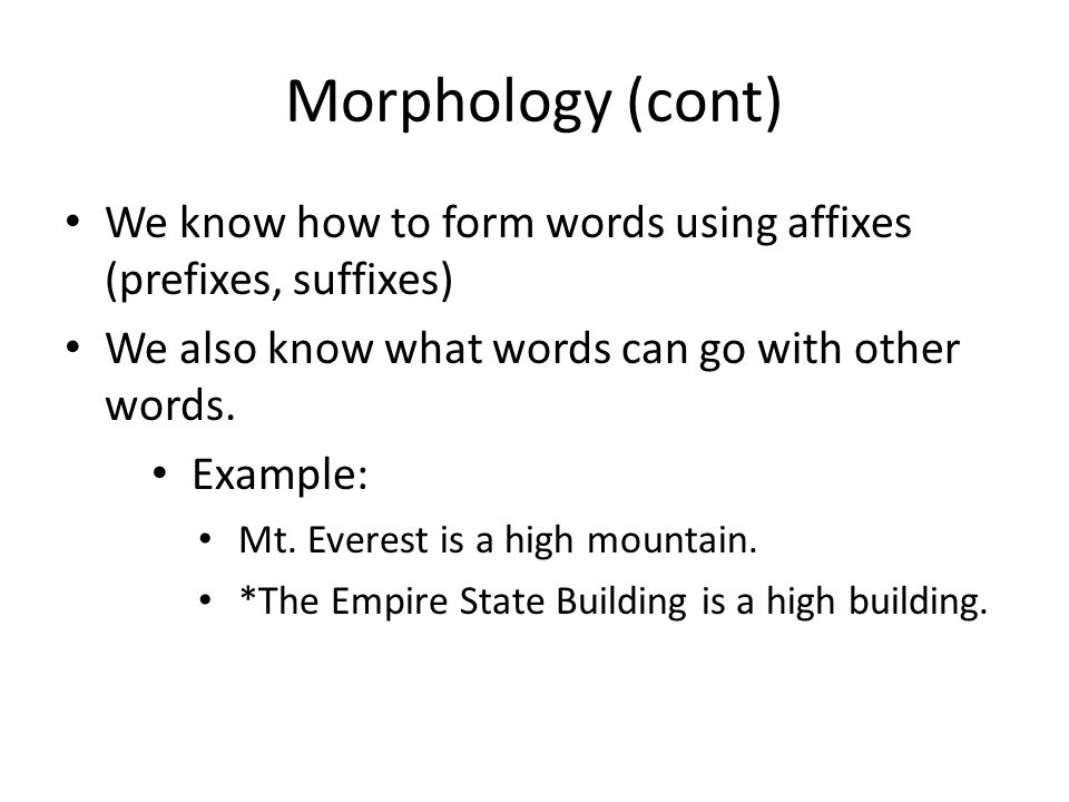Morphology (cont) We know how to form words using affixes (prefixes, suffixes) We also know what words can go with other words. Example: Mt. Everest i