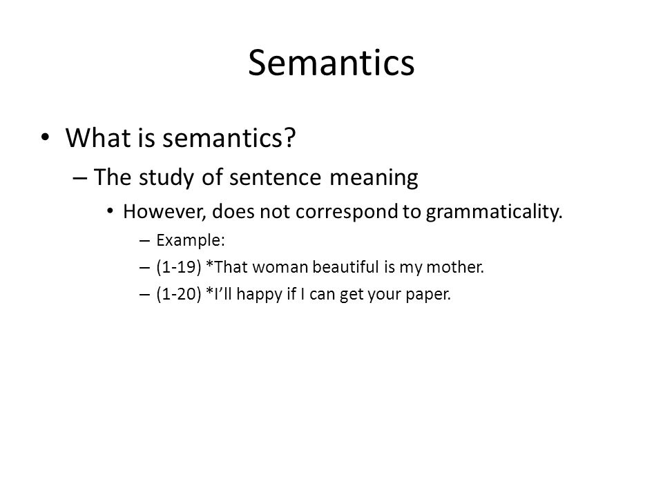 Semantics What is semantics? – The study of sentence meaning However, does not correspond to grammaticality. – Example: – (1-19) *That woman beautiful