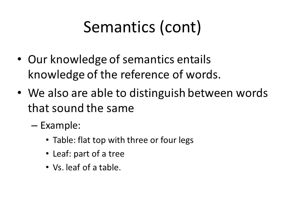 Semantics (cont) Our knowledge of semantics entails knowledge of the reference of words. We also are able to distinguish between words that sound the