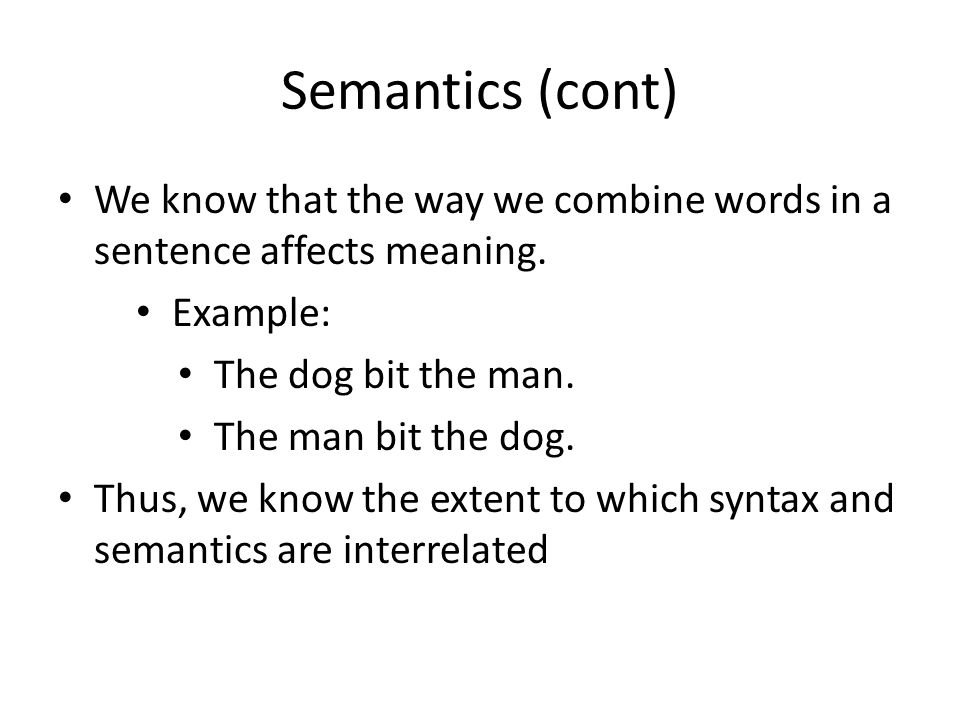 Semantics (cont) We know that the way we combine words in a sentence affects meaning.