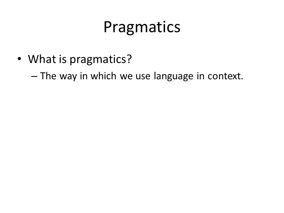 Pragmatics What is pragmatics – The way in which we use language in context.