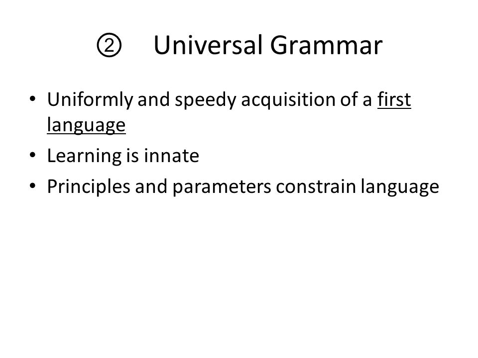 ② Universal Grammar Uniformly and speedy acquisition of a first language Learning is innate Principles and parameters constrain language