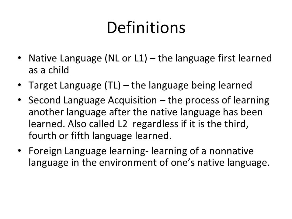 Definitions Native Language (NL or L1) – the language first learned as a child Target Language (TL) – the language being learned Second Language Acqui