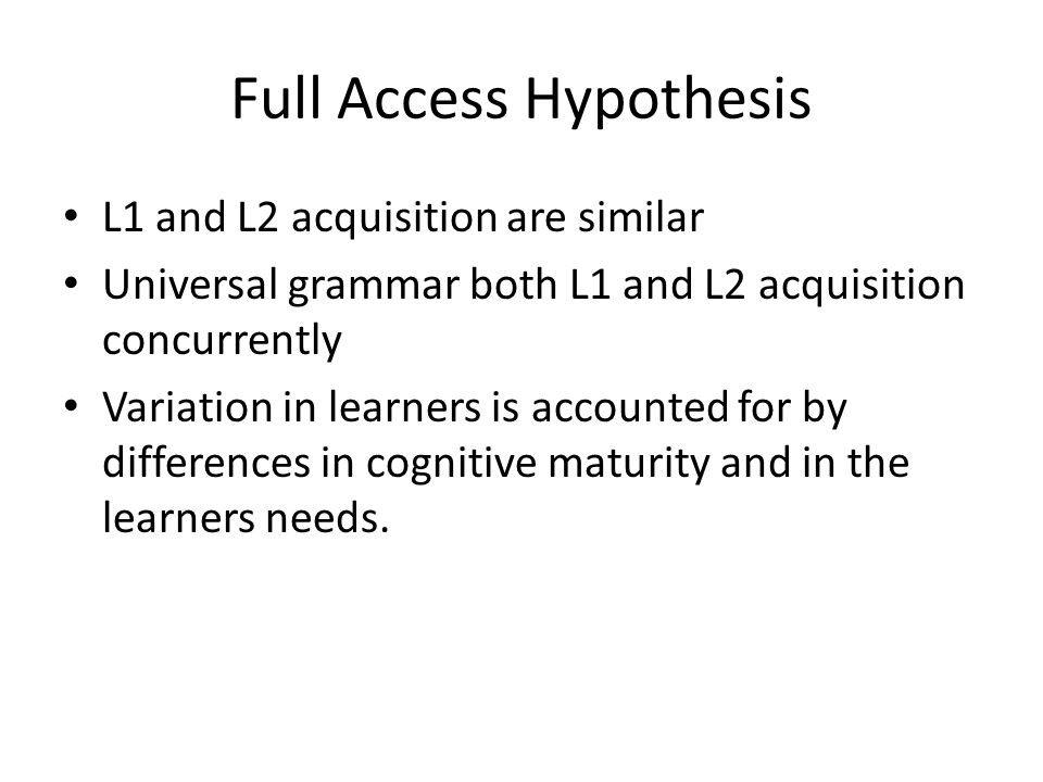 Full Access Hypothesis L1 and L2 acquisition are similar Universal grammar both L1 and L2 acquisition concurrently Variation in learners is accounted for by differences in cognitive maturity and in the learners needs.