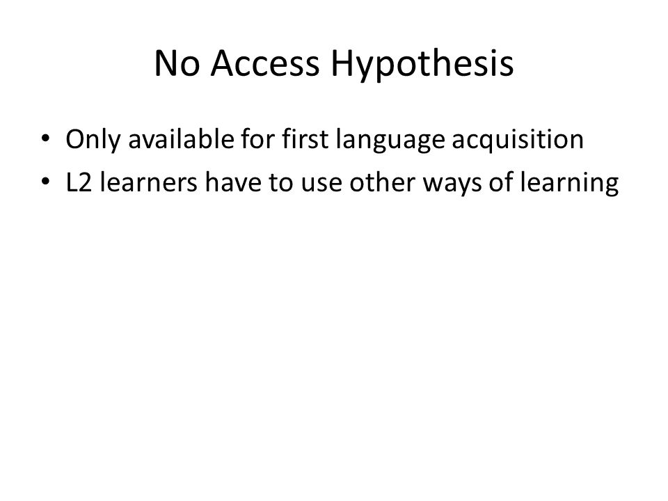No Access Hypothesis Only available for first language acquisition L2 learners have to use other ways of learning