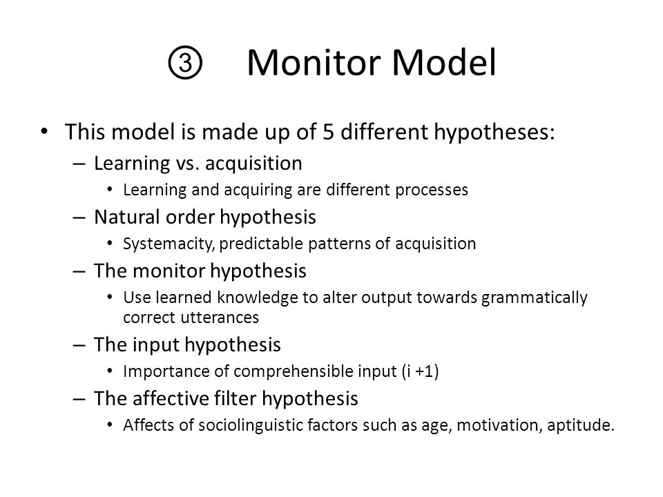 ③ Monitor Model This model is made up of 5 different hypotheses: – Learning vs. acquisition Learning and acquiring are different processes – Natural o