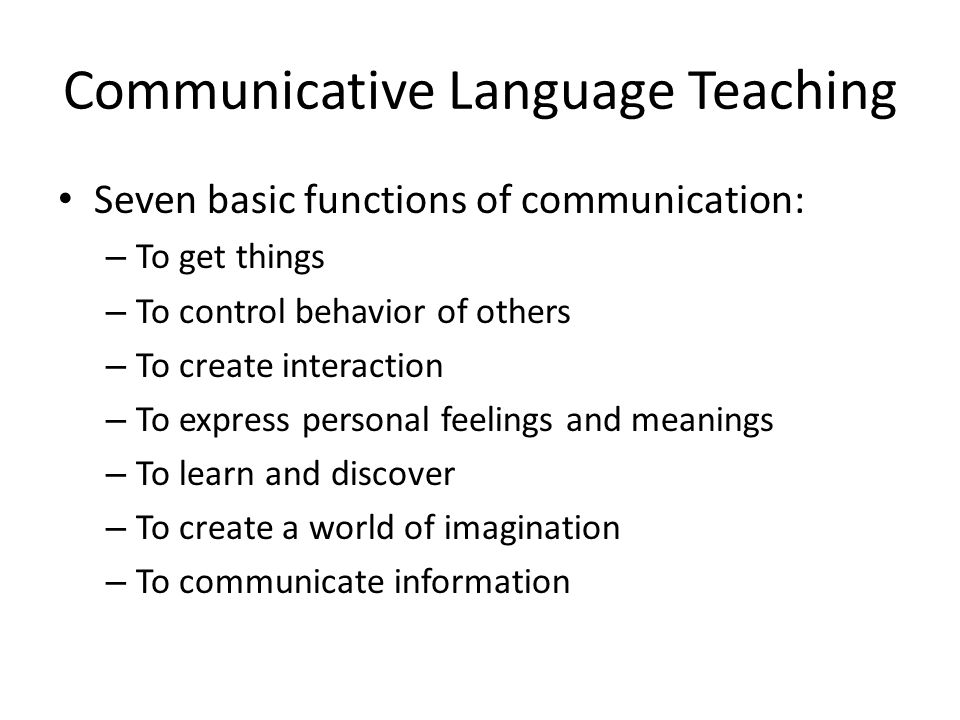 Communicative Language Teaching Seven basic functions of communication: – To get things – To control behavior of others – To create interaction – To e