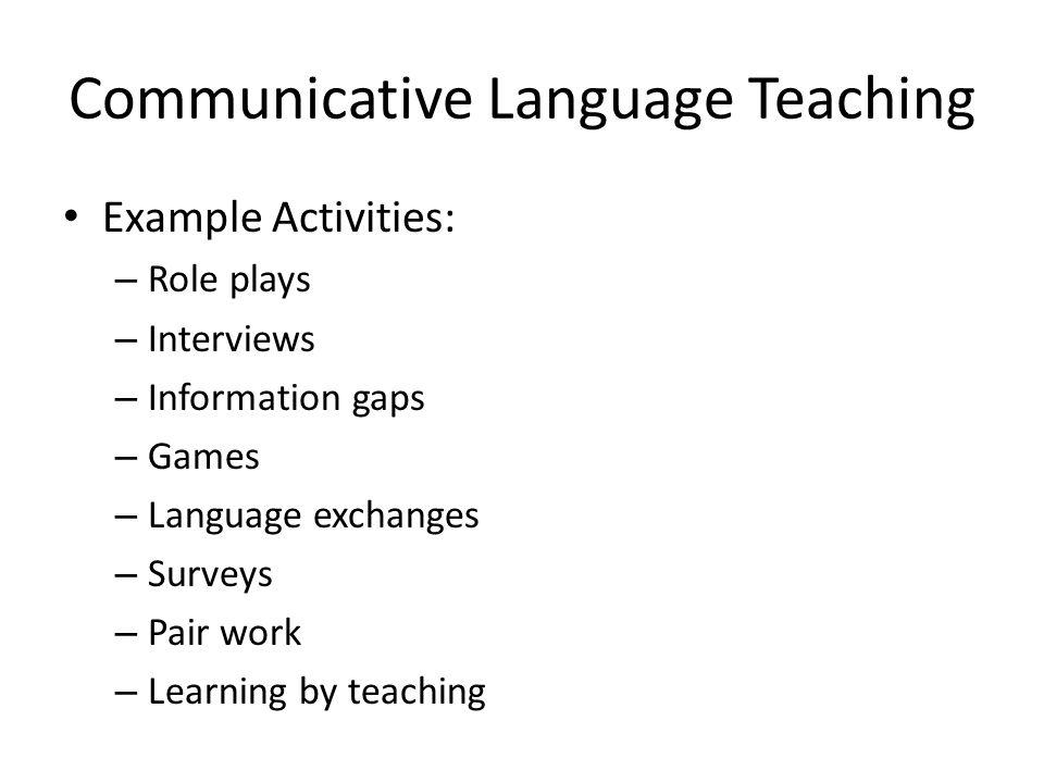 Communicative Language Teaching Example Activities: – Role plays – Interviews – Information gaps – Games – Language exchanges – Surveys – Pair work –