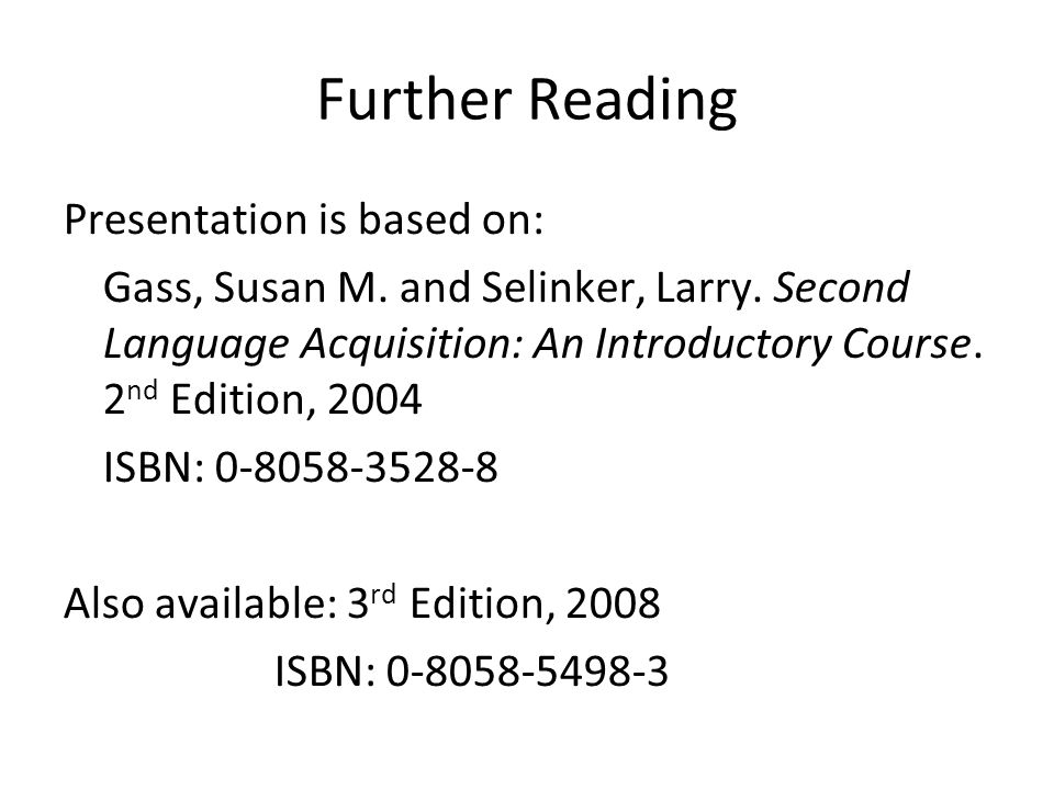 Further Reading Presentation is based on: Gass, Susan M. and Selinker, Larry. Second Language Acquisition: An Introductory Course. 2 nd Edition, 2004