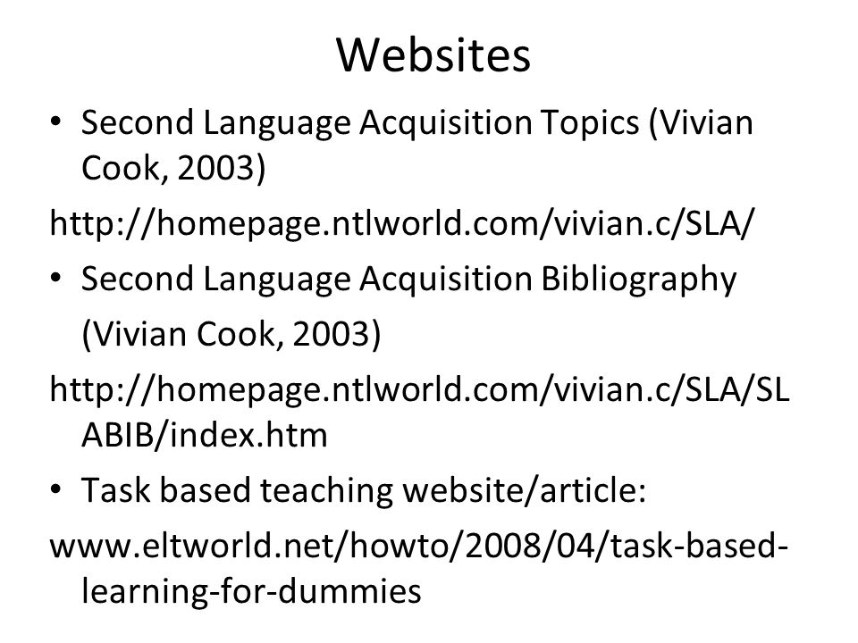 Websites Second Language Acquisition Topics (Vivian Cook, 2003) http://homepage.ntlworld.com/vivian.c/SLA/ Second Language Acquisition Bibliography (Vivian Cook, 2003) http://homepage.ntlworld.com/vivian.c/SLA/SL ABIB/index.htm Task based teaching website/article: www.eltworld.net/howto/2008/04/task-based- learning-for-dummies