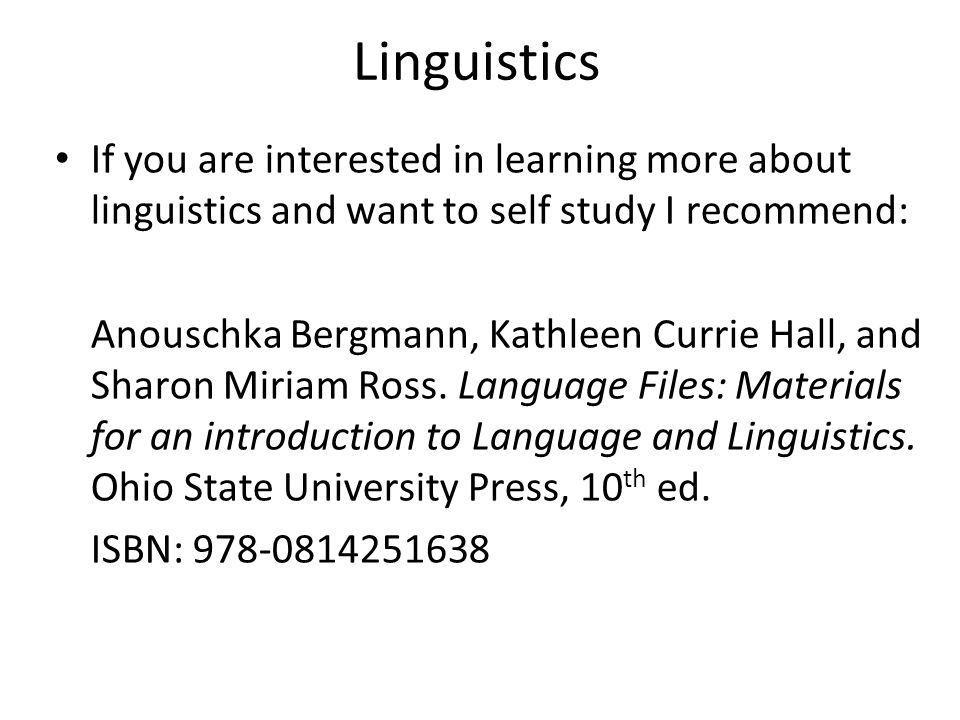 Linguistics If you are interested in learning more about linguistics and want to self study I recommend: Anouschka Bergmann, Kathleen Currie Hall, and