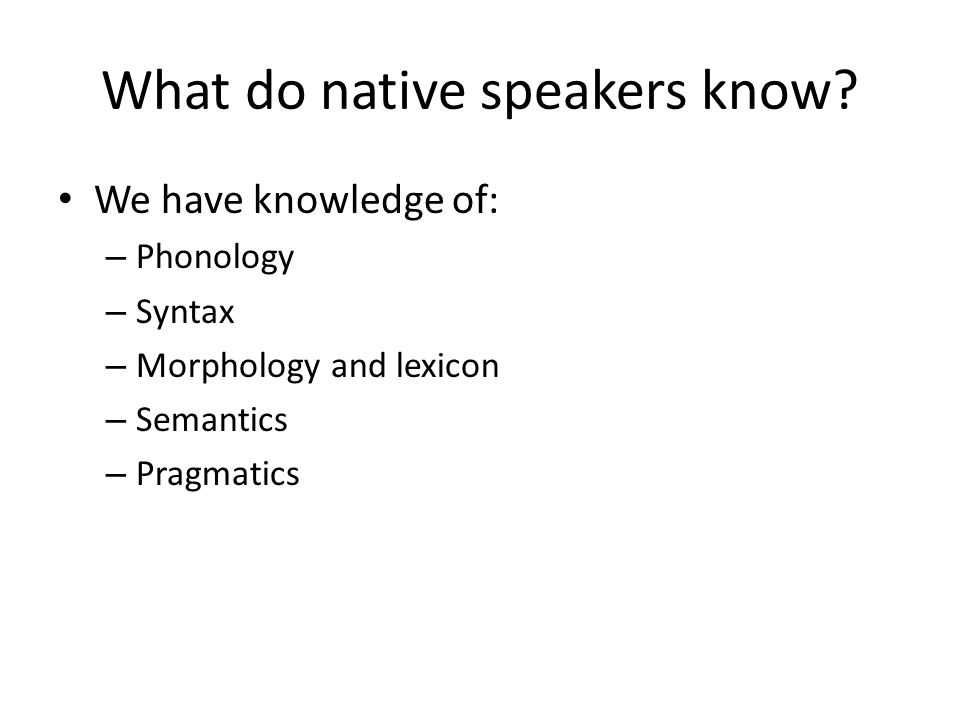 What do native speakers know? We have knowledge of: – Phonology – Syntax – Morphology and lexicon – Semantics – Pragmatics