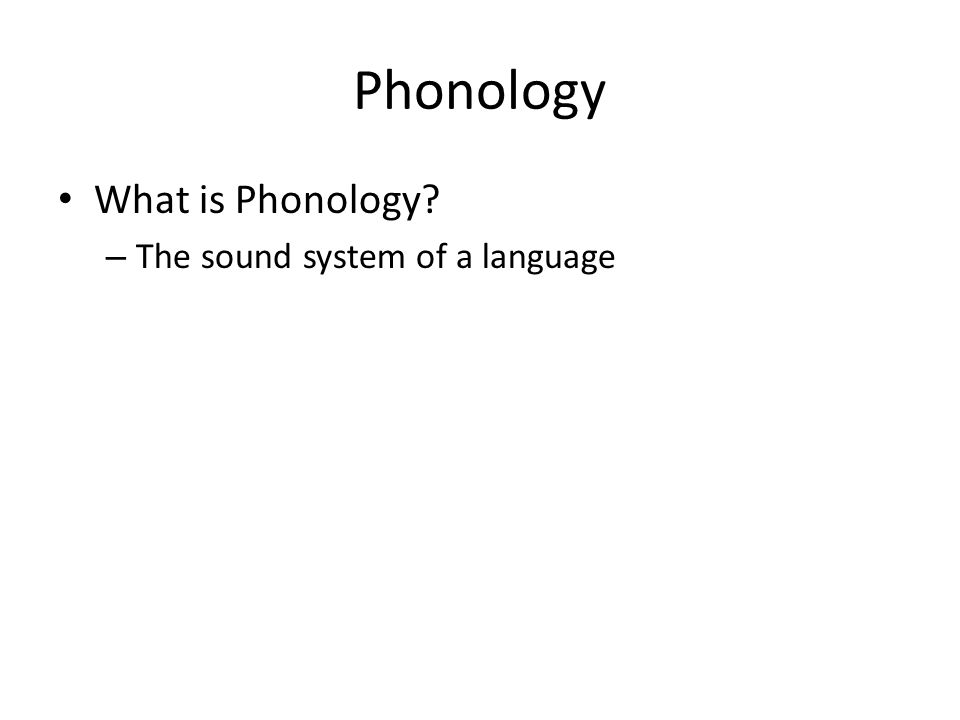 Phonology What is Phonology? – The sound system of a language